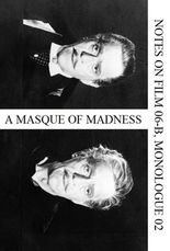 A Masque of Madness (Notes on Film 06-B, Monologue 02)